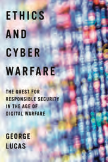 George Lucas, Ethics and Cyber Warfare: The Quest for Responsible Security in the Age of Digital Warfare, Oxford 2016